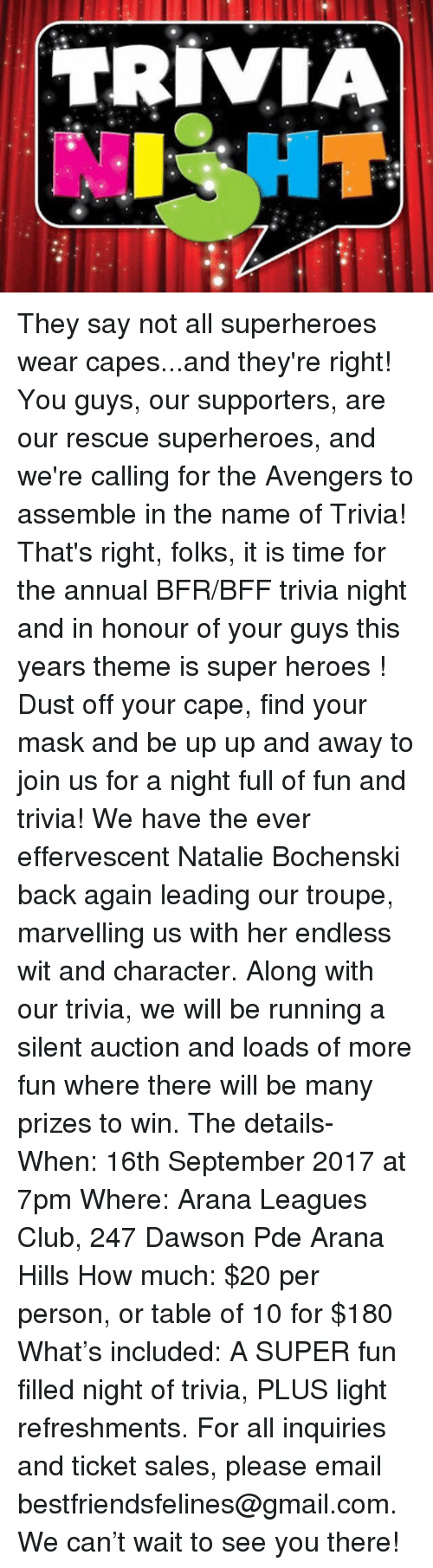 Caping: They say not all superheroes wear capes...and they're right! You guys, our supporters, are our rescue  superheroes, and we're calling for the Avengers to assemble in the name of Trivia! That's right, folks, it is time for the annual BFR/BFF trivia night and in honour of your guys this years theme is super heroes ! Dust off your cape, find your mask and be up up and away to join us for a night full of fun and trivia! We have the ever effervescent Natalie Bochenski  back again leading our troupe, marvelling us with her endless wit and character. Along with our trivia, we will be running a silent auction and loads of more fun where there will be many prizes to win.  The details- When: 16th September 2017 at 7pm Where: Arana Leagues Club, 247 Dawson Pde Arana Hills How much: $20 per person, or table of 10 for $180 What's included: A SUPER fun filled night of trivia, PLUS light refreshments.  For all inquiries and ticket sales, please email bestfriendsfelines@gmail.com. We can't wait to see you there!