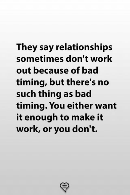 Bad, Memes, and Relationships: They say relationships  sometimes don't work  out because of bad  timing, but there's no  such thing as bad  timing. You either want  it enough to make it  work, or you don't.