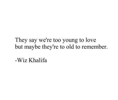 wiz: They say we're too young to love  but maybe they're to old to remember.  Wiz Khalifa