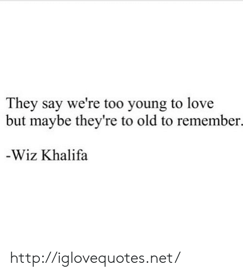 wiz: They say we're too young to love  but maybe they're to old to remember.  -Wiz Khalifa http://iglovequotes.net/