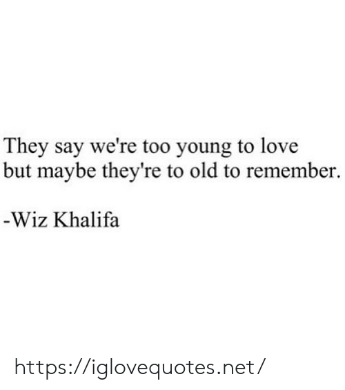 wiz: They say we're too young to love  but maybe they're to old to remember  -Wiz Khalifa https://iglovequotes.net/
