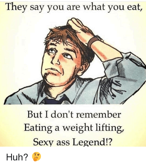 Ass, Gym, and Huh: They say you are what you eat,  But I don't remember  Eating a weight lifting,  Sexy ass Legend!? Huh? 🤔