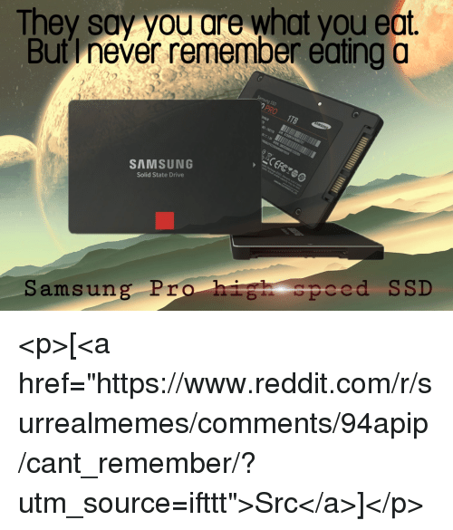 """ssd: They say you are what you eat.  But I never remember eating o  SAMSUNG  Solid State Drive  Samsung Pro hih speed SSD <p>[<a href=""""https://www.reddit.com/r/surrealmemes/comments/94apip/cant_remember/?utm_source=ifttt"""">Src</a>]</p>"""