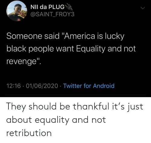 Should: They should be thankful it's just about equality and not retribution