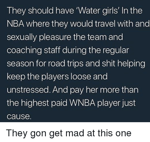 Girls, Nba, and Shit: They should have 'Water girls' In the  NBA where they would travel with and  sexually pleasure the team and  coaching staff during the regular  season for road trips and shit helping  keep the players loose and  unstressed. And pay her more than  the highest paid WNBA player just  cause. They gon get mad at this one