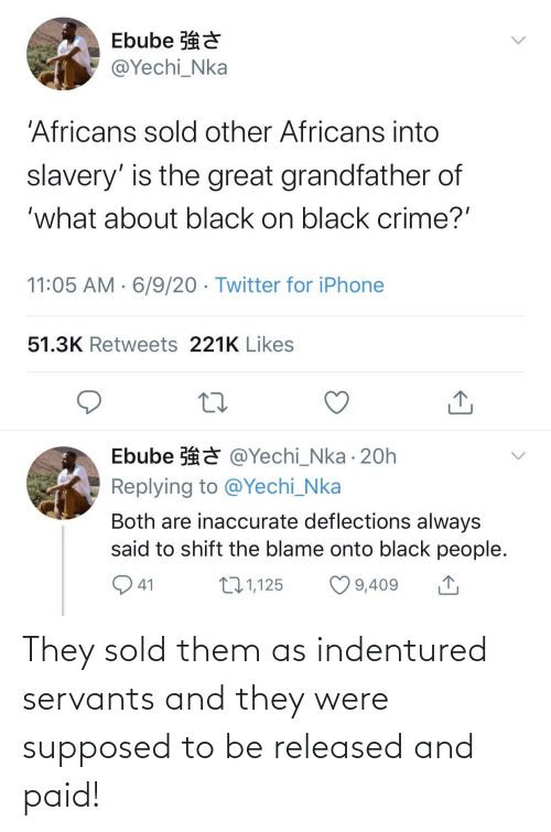 Supposed To: They sold them as indentured servants and they were supposed to be released and paid!