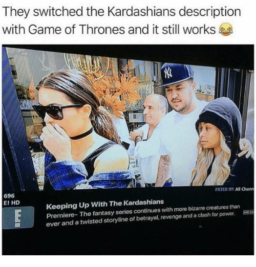 Game of Thrones, Kardashians, and Keeping Up With the Kardashians: They switched the Kardashians description  with Game of Thrones and it still works  FILTER OY: All Chann  696  E! HD  Keeping Up With The Kardashians  Premiere- The fantasy series continues with more bizarre creatures than  ever and a twisted storyline of betrayal, revenge and a clash for power. E96