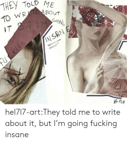 They Told Me: THEY TOLD ME  2WREBOUT  IT BUT IM  INSAN E hel7l7-art:They told me to write about it, but I'm going fucking insane