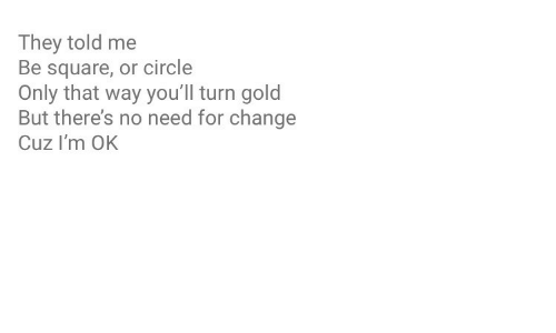 Im Ok: They told me  Be square, or circle  Only that way you'll turn gold  But there's no need for change  Cuz I'm OK