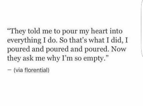 "They Told Me: ""They told me to pour my heart into  everything I do. So that's what I did, I  poured and poured and poured. Now  they ask me why I'm so empty.  (via florential)"