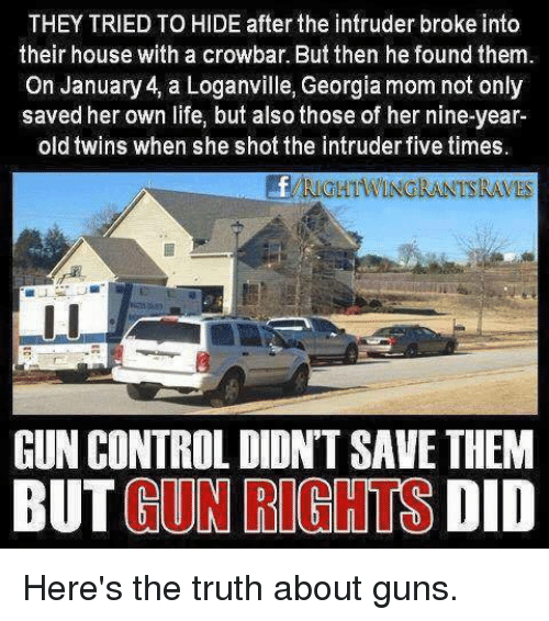 crowbar: THEY TRIED TO HIDE after the intruder broke into  their house with a crowbar. But then he found them.  On January 4, a Loganville, Georgia mom not only  saved her own life, but also those of her nine-year  old twins when she shot the intruder five times  RIGHTWINGRANTSRAVES  GUN CONTROL DIDN'T SAVE THEM  BUT GUN RIGHTS DID Here's the truth about guns.