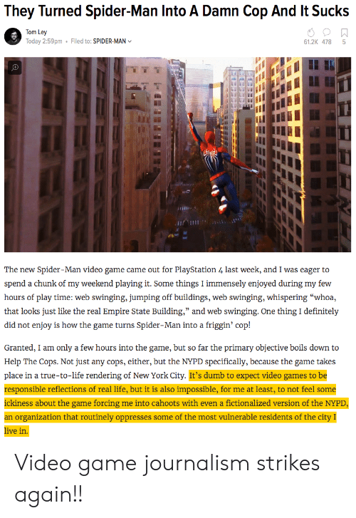 """Nypd: They Turned Spider-Man Into A Damn Cop And It Sucks  Tom Ley  Today 2:59pm  Filed to: SPIDER-MAN  61.2K 478 5  เพื  The new Spider-Man video game came out for PlayStation 4 last week, and I was eager to  hours of play time: web swinging, jumping off buildings, web swinging, whispering """"whoa,  that looks just like ihe c al ) inipun siai e ) Building, and we ) s o ginj:-One th cle in izły  did not enjoy is how the game turns Spider-Man into a friggin' cop!  Granted, I am only a few hours into the game, but so far the primary objective boils down to  Help The Cops. Not just any cops, either, but the NYPD specifically, because the game takes  place in a true-to-life rendering of New York City. It's dumb to expect video games to be  responsible reflections of real life, but it is also impossible, for me at least, to not feel some  ickiness about the game forcing me into cahoots with even a fictionalized version of the NYPD  an organization that routinely oppresses some of the most vulnerable residents of the city I  ive in Video game journalism strikes again!!"""