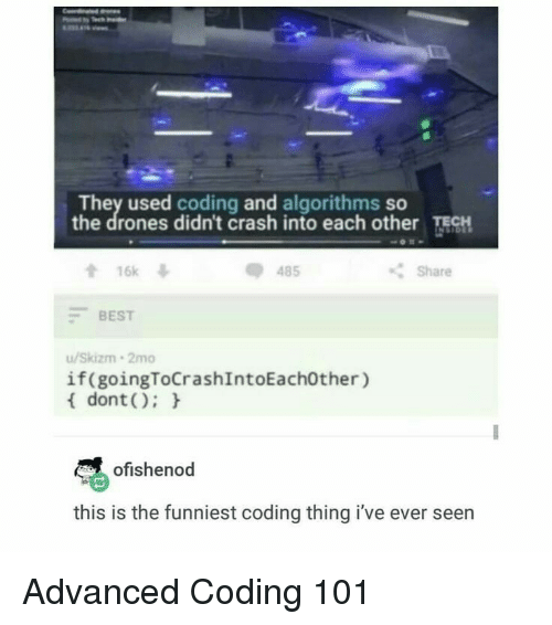 ech: They used coding and algorithms so  the drones didn't crash into each other ECH  會16k  -BEST  u/Skizm 2mo  dont):  485  Share  if(goingToCrashIntoEach0ther)  ofishenod  this is the funniest coding thing i've ever seen Advanced Coding 101
