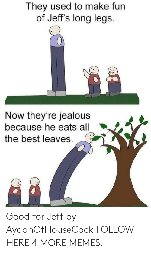 Long Legs: They used to make fun  of Jeff's long legs.  0  Now they're jealous  because he eats all  the best leaves. Good for Jeff by AydanOfHouseCock FOLLOW HERE 4 MORE MEMES.