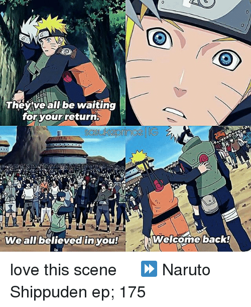 Love, Memes, and Naruto: They ve all be waiting  for your return  We all believed in you!  Welcome back! love this scene ღ ⠀ ⏩ Naruto Shippuden ep; 175