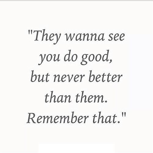 """Good, Never, and Them: """"They wanna see  you do good,  but never better  than them.  Remember that."""""""