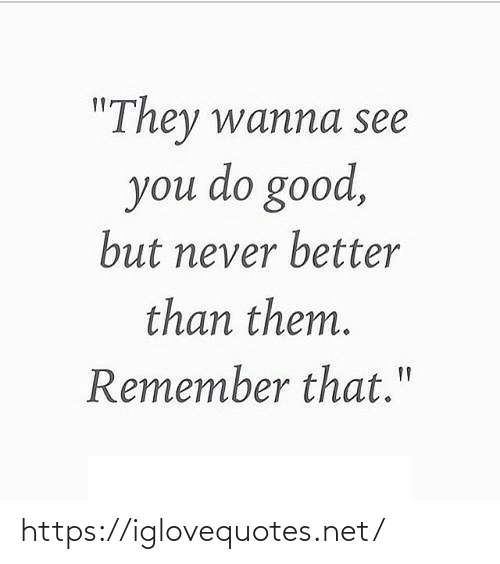 """see you: """"They wanna see  you do good,  but never better  than them.  Remember that."""" https://iglovequotes.net/"""