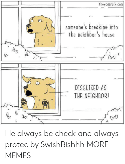 disguised: theycantalk.com  someone's breaking into  the neighbor's house  DISGUISED AS  THE NEIGHBOR! He always be check and always protec by SwishBishhh MORE MEMES