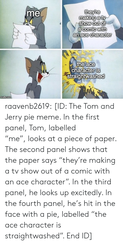 "Fourth: theyre  making a tv  show out of  a comic with  an ace character  me  the ace  character is  Straightwashed  Imgi p.com raavenb2619:  [ID: The Tom and Jerry pie meme. In the first panel, Tom, labelled ""me"", looks at a piece of paper. The second panel shows that the paper says ""they're making a tv show out of a comic with an ace character"". In the third panel, he looks up excitedly. In the fourth panel, he's hit in the face with a pie, labelled ""the ace character is straightwashed"". End ID]"