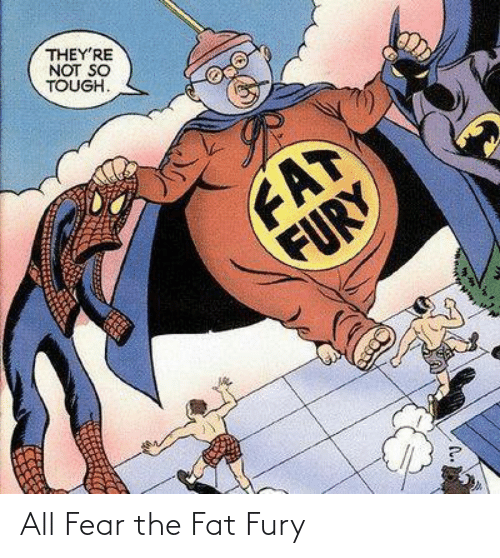 Tough: THEY'RE  NOT SO  TOUGH.  FAT  FURY All Fear the Fat Fury