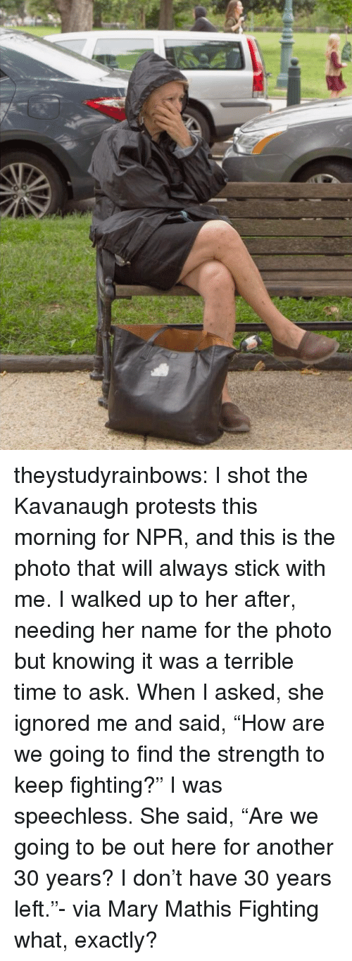 "npr: theystudyrainbows:  I shot the Kavanaugh protests this morning for NPR, and this is the photo that will always stick with me. I walked up to her after, needing her name for the photo but knowing it was a terrible time to ask. When I asked, she ignored me and said, ""How are we going to find the strength to keep fighting?"" I was speechless. She said, ""Are we going to be out here for another 30 years? I don't have 30 years left.""- via Mary Mathis  Fighting what, exactly?"