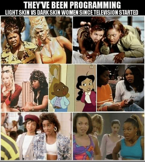 Darkskins: THEYVE BEEN PROGRAMMING  LIGHTSKIN VS DARKSKIN WOMEN SINCETELEVISION STARTED