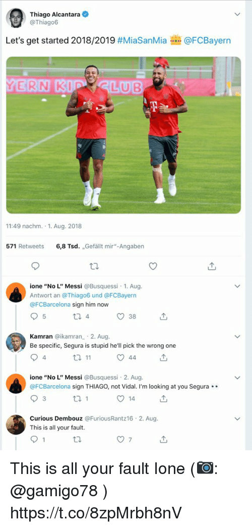 "Memes, Messi, and Hell: Thiago Alcantara  @Thiago6  Let's get started 2018/2019 #MiaSanMia  @FCBayern  11:49 nachm. 1. Aug. 2018  571 Retweets 6,8 Tsd. Gefällt mir""-Angaben  ione ""No L"" Messi @Busquessi 1. Aug  Antwort an @Thiago6 und @FCBayern  @FCBarcelona sign him now  38  Kamran @ikamran 2. Aug.  Be specific, Segura is stupid he'll pick the wrong one  ione ""No L"" Messi @Busquessi 2. Aug.  @FCBarcelona sign THIAGO, not Vidal. I'm looking at you Segura.  14  Curious Dembouz @FuriousRantz16 2. Aug.  This is all your fault. This is all your fault Ione (📷: @gamigo78 ) https://t.co/8zpMrbh8nV"