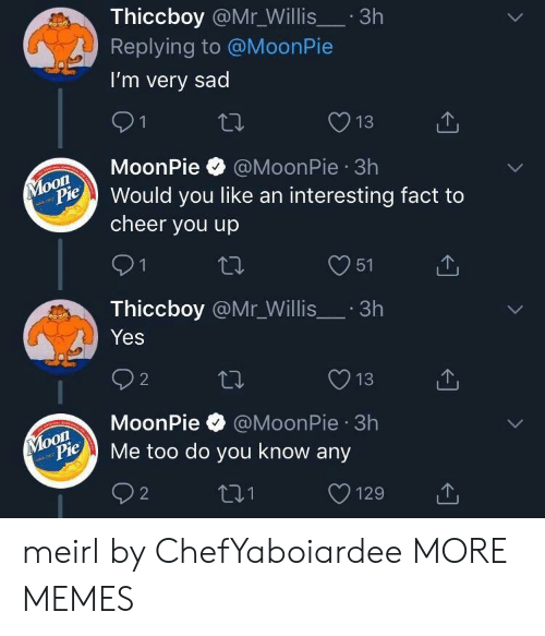 To Cheer You Up: Thiccboy @Mr_Willis.3h  Replying to @MoonPie  I'm very sad  13  MoonPie @MoonPie 3h  on  Pould you like an interesting fact to  cheer you up  O51  Thiccboy @Mr_Willis.3h  Yes  O13  MoonPie @MoonPie 3h  oon  ylopie Me too do you know any meirl by ChefYaboiardee MORE MEMES