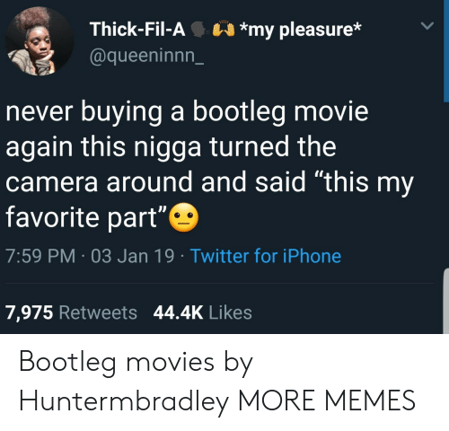 """my pleasure: Thick-Fil-A*my pleasure*  @queeninnn_  never buying a bootleg movie  again this nigga turned the  camera around and said """"this my  favorite part""""  7:59 PM 03 Jan 19 Twitter for iPhone  7,975 Retweets 44.4K Likes Bootleg movies by Huntermbradley MORE MEMES"""