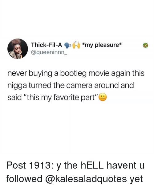 """my pleasure: Thick-Fil-Ay pleasure*  @queeninnn_  *my pleasure*  never buying a bootleg movie again this  nigga turned the camera around and  said """"this my favorite part"""" Post 1913: y the hELL havent u followed @kalesaladquotes yet"""