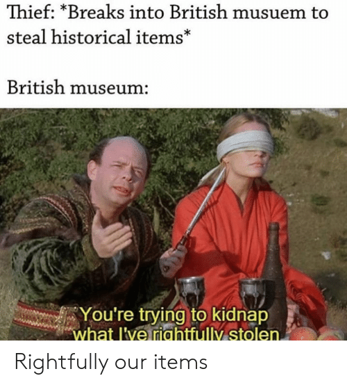 thief: Thief: *Breaks into British musuem to  steal historical items*  British museum:  You're trying to kidnap  what l've riahtfully stolen. Rightfully our items
