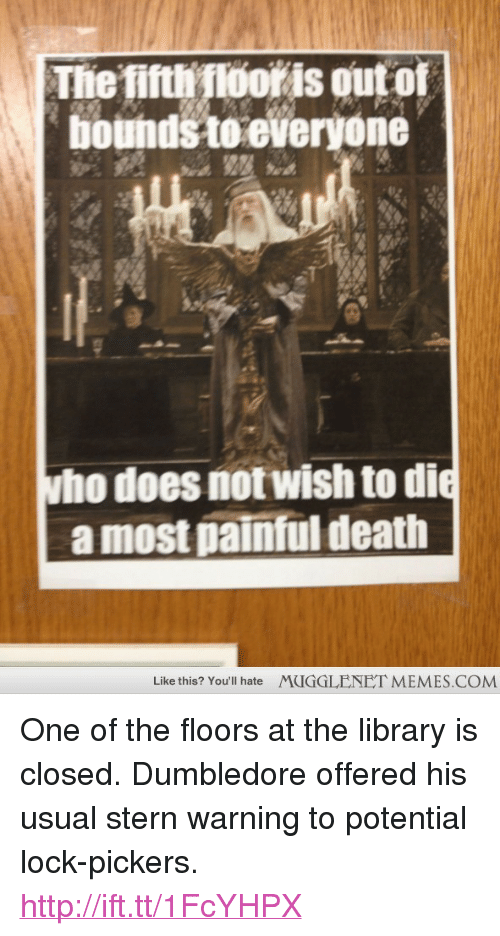 """Dumbledore, Memes, and Death: Thiefiti ooris out of  bounds te everyone  ho does notwish to di  a most painful death  Like this? You'll hate  MUGGLENET MEMES.COM <p>One of the floors at the library is closed. Dumbledore offered his usual stern warning to potential lock-pickers. <a href=""""http://ift.tt/1FcYHPX"""">http://ift.tt/1FcYHPX</a></p>"""