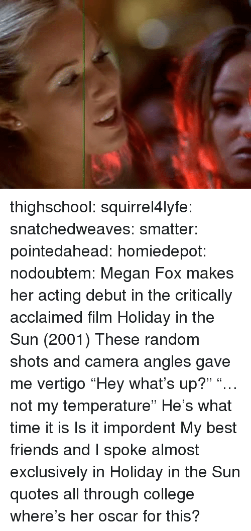 """College, Friends, and Megan: thighschool:  squirrel4lyfe:  snatchedweaves:   smatter:   pointedahead:   homiedepot:   nodoubtem:  Megan Fox makes her acting debut in the critically acclaimed film Holiday in the Sun (2001)   These random shots and camera angles gave me vertigo    """"Hey what's up?"""" """"…not my temperature""""   He's what time it is   Is it impordent    My best friends and I spoke almost exclusively in Holiday in the Sun quotes all through college  where's her oscar for this?"""