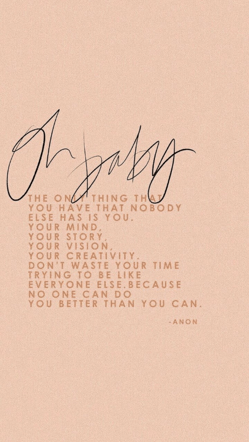 Be Like, Vision, and Time: THING TH  THE ON  YOU HAVE THAT NOBODY  ELSE HAS IS YOU.  YOUR MIND,  YOUR STORY  YOUR VISION,  YOUR CREATIVITY  DON'T WASTE YOUR TIME  TRYING TO BE LIKE  EVERYONE ELSE.BECAUSE  NO ONE CAN DO  YOU BETTER THAN YOU CAN.  ANON