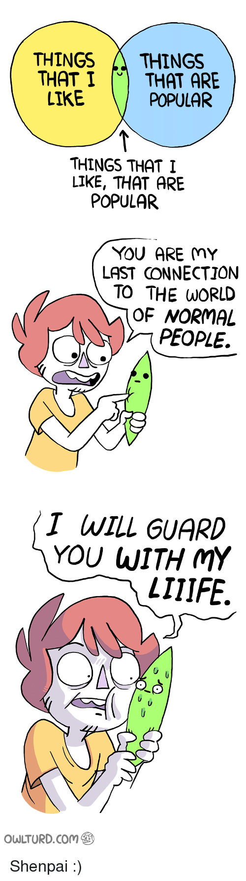 World, Com, and Will: THINGS A THINGS  THAT I CTHAT ARE  POPULAR  LIKE  THINGS THAT I  LIKE, THAT ARE  POPULAR  YOU ARE MY  LAST CONNECTION  TO THE WORLD  OF NORMAL  PEOPLE.  〈 I WILL GUARD  YOU WITH MY  LIIIFE.  OWLTURD.Com Shenpai :)