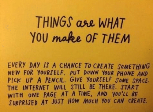 at-a-time: THINGS ase WHAT  YOU mafee OF THEM  EVERY DAY IS A CHANCE To CREATE SOMETHING  NEW FOR YOURSELF. PUT DOWN YOUR PHONE AND  PIck UP A PENCIL. GIVE YOURSELF SOME SPACE  THE INTERNET WILL STILL BE THERE. START  WITH ONE PAGE AT A TIME, AND yOU'LL BE  SURPRISED AT JUST HOW MUCH YOU CAN CREATE