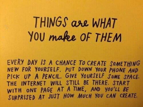 at-a-time: THINGS ase WHAT  YOU make OF THEM  EVERY DAY IS A CHANCE TO CREATE SOMETHING  NEW FOR YOURSELF. PUT DOWN YOUR PHONE AND  PICK UP A PENCIL. GIVE YOURSELF SOME SPACE.  THE INTERNET WILL STILL BE THERE. START  WITH ONE PAGE AT A TIME, AND yOU'LL BE  SURPRISED AT JUST HoW MUCH YoU CAN CREATE