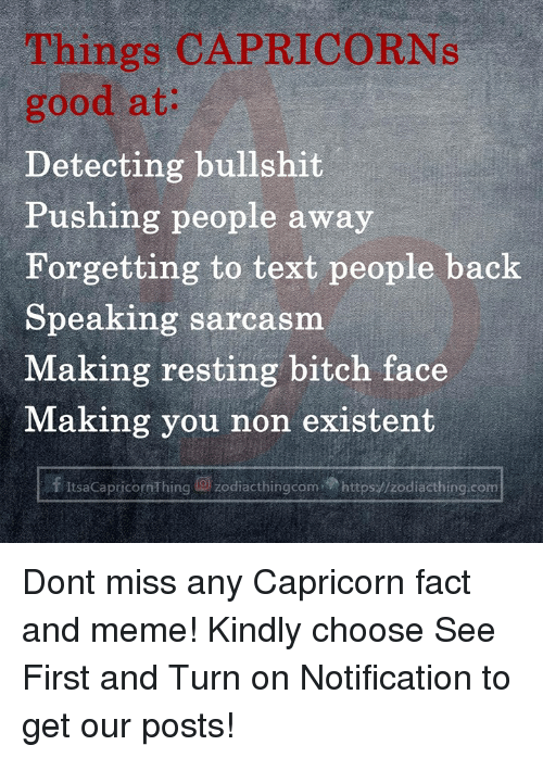 Non Existent: Things CAPRICORNs  good at:  Detecting bullshit  Pushing people away  Forgetting to text people back  Speaking sarcasm  Making resting bitch face  Making you non existent  f ItsaCapricornThing g) zodiacthingcom.p https://zodiacthing.com Dont miss any Capricorn fact and meme! Kindly choose See First and Turn on Notification to get our posts!