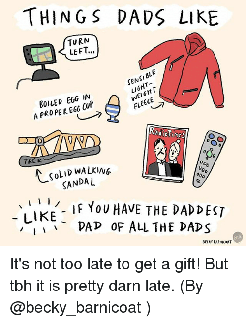 Darns: THINGS DADS LIKE  TURN  LEFT..  DLE  SEN  EGG IN  FLEECE  A PROPER EGO CUP  TREK  KOLID WALKING  000  SANDAL  I  I  IF YOU HAVE THE DAD DEST  LIKE  PAP OF ALL THE DADS  BECKY BARNICOAT It's not too late to get a gift! But tbh it is pretty darn late. (By @becky_barnicoat )