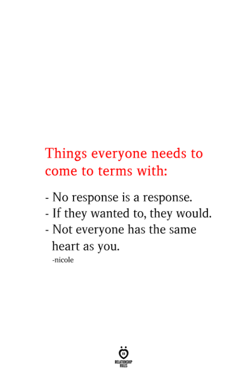 Heart, Wanted, and They: Things everyone needs to  come to terms with:  - No response is a response.  - If they wanted to, they would.  - Not everyone has the same  heart as you.  nicole  RELATIONSHIP  ES