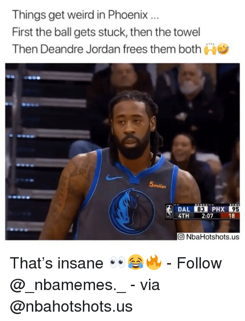 DeAndre Jordan: Things get weird in Phoenix.  First the ball gets stuck, then the towel  Then Deandre Jordan frees them both  Smiles  DAL 83 PHX  4TH2:07 18  95  回NbaHotshots.us That's insane 👀😂🔥 - Follow @_nbamemes._ - via @nbahotshots.us