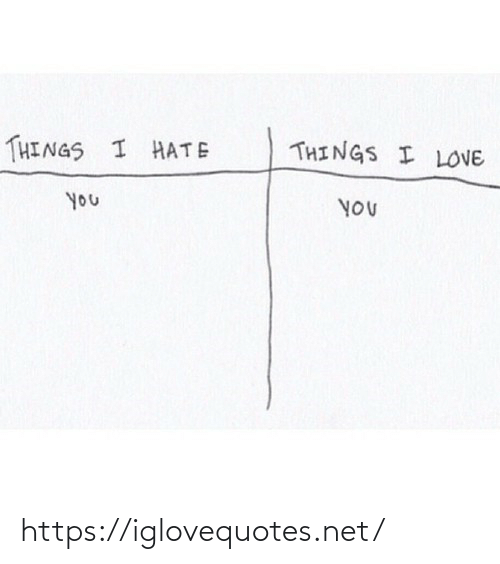 i hate: THINGS I LOVE  THINGS I HATE  you  YOU https://iglovequotes.net/