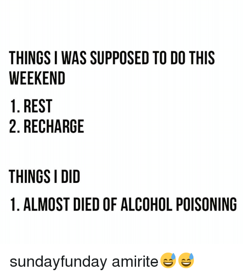 alcohol poisoning: THINGS I WAS SUPPOSED TO DO THIS  WEEKEND  1. REST  2. RECHARGE  THINGS I DID  1. ALMOST DIED OF ALCOHOL POISONING sundayfunday amirite😅😅