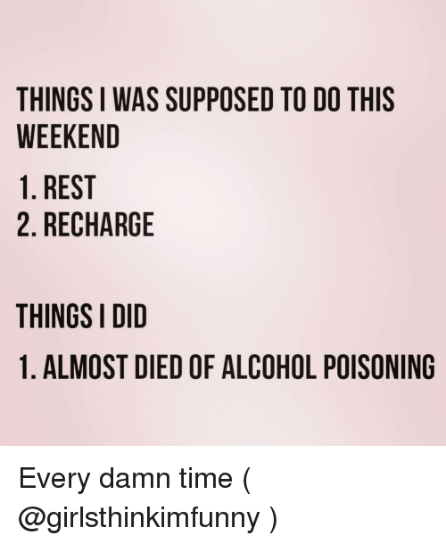alcohol poisoning: THINGS I WAS SUPPOSED TO DO THIS  WEEKEND  1. REST  2. RECHARGE  THINGS I DID  1. ALMOST DIED OF ALCOHOL POISONING Every damn time ( @girlsthinkimfunny )