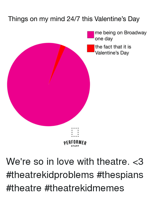 Love, Valentine's Day, and Stuff: Things on my mind 24/7 this Valentine's Day  me being on Broadway  one day  the fact that it is  Valentine's Day  PERFORMEAR  STUFF We're so in love with theatre. <3 #theatrekidproblems #thespians #theatre #theatrekidmemes
