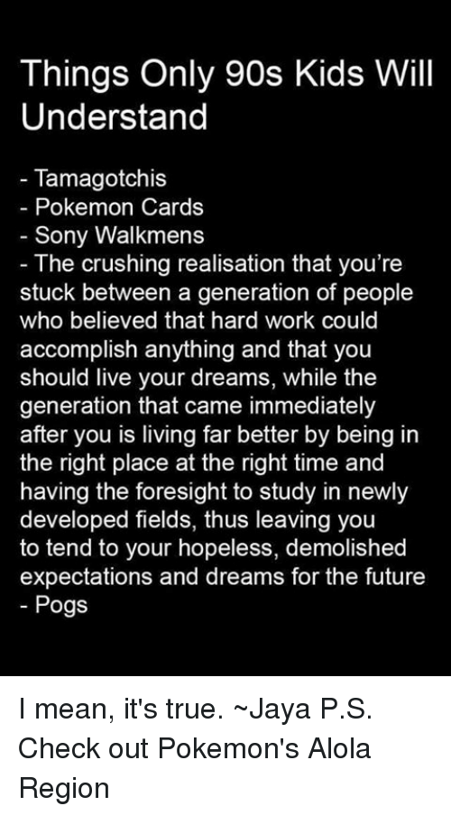 the crush: Things Only 90s Kids Will  Understand  Tamagotchis  Pokemon Cards  Sony Walkmens  The crushing realisation that you're  stuck between a generation of people  who believed that hard work could  accomplish anything and that you  should live your dreams, while the  generation that came immediately  after you is living far better by being in  the right place at the right time and  having the foresight to study in newly  developed fields, thus leaving you  to tend to your hopeless, demolished  expectations and dreams for the future  Pogs I mean, it's true. ~Jaya  P.S. Check out Pokemon's Alola Region