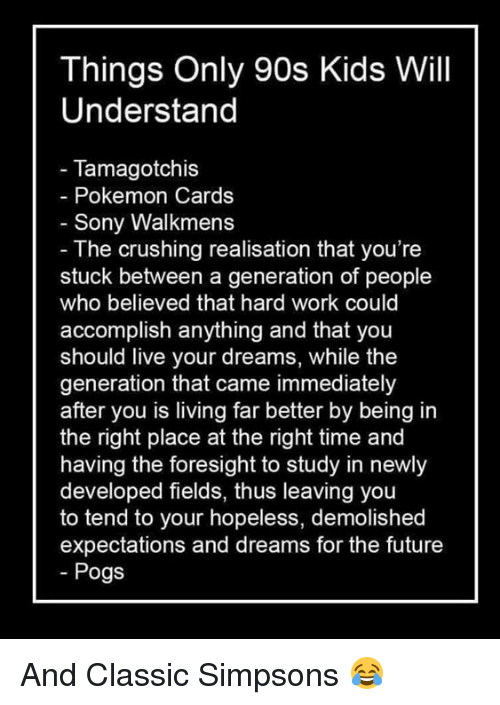 the crush: Things Only 90s Kids Will  Understand  Tamagotchis  Pokemon Cards  Sony Walkmens  The crushing realisation that you're  stuck between a generation of people  who believed that hard work could  accomplish anything and that  you  should live your dreams, while the  generation that came immediately  after you is living far better by being in  the right place at the right time and  having the foresight to study in newly  developed fields, thus leaving you  to tend to your hopeless, demolished  expectations and dreams for the future  Pogs And Classic Simpsons 😂