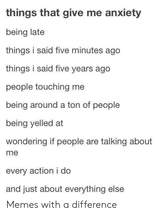 Being Late: things that give me anxiety  being late  things i said five minutes ago  things i said five years ago  people touching me  being around a ton of people  being yelled at  wondering if people are talking about  me  every action i do  and just about everything else Memes with a difference