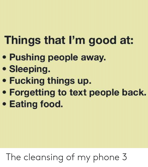 Things That: Things that I'm good at:  Pushing people away  Sleeping.  Fucking things up  Forgetting to text people back.  Eating food. The cleansing of my phone 3