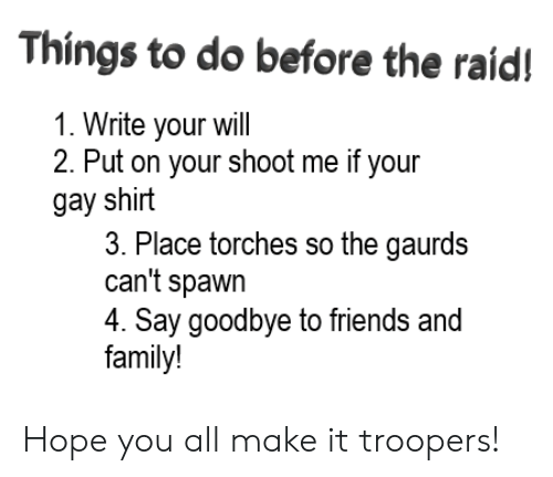 Family, Friends, and Dank Memes: Things to do before the raid!  1. Write your will  2. Put on your shoot me if your  gay shirt  3. Place torches so the gaurds  can't spawn  4. Say goodbye to friends and  family! Hope you all make it troopers!